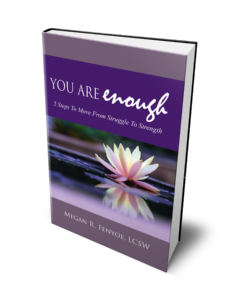 You Are Enough, 5 Steps To Move From Struggle To Strength, by Megan R. Fenyoe, LCSW